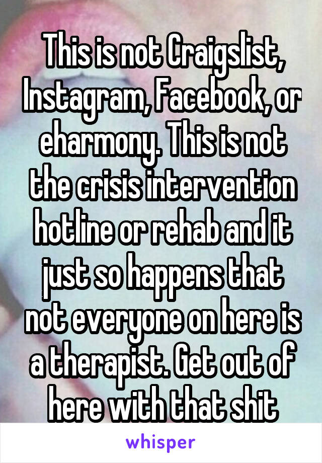 This is not Craigslist, Instagram, Facebook, or eharmony. This is not the crisis intervention hotline or rehab and it just so happens that not everyone on here is a therapist. Get out of here with that shit