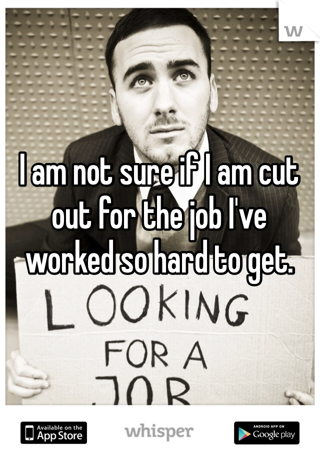 I am not sure if I am cut out for the job I've worked so hard to get.