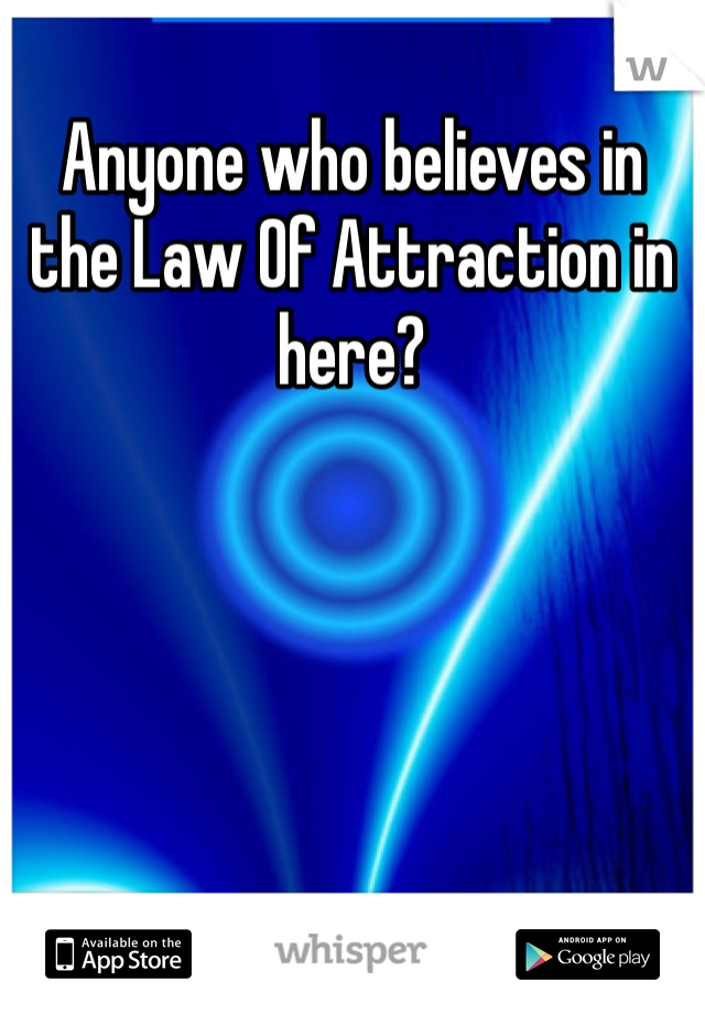 Anyone who believes in the Law Of Attraction in here?