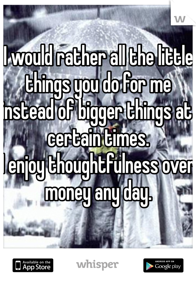 I would rather all the little things you do for me instead of bigger things at certain times. I enjoy thoughtfulness over money any day.