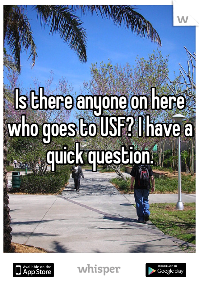 Is there anyone on here who goes to USF? I have a quick question.