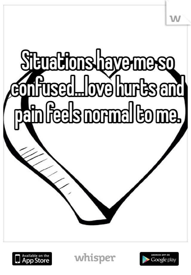 Situations have me so confused...love hurts and pain feels normal to me.