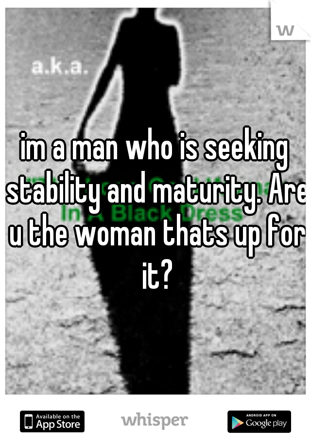 im a man who is seeking stability and maturity. Are u the woman thats up for it?