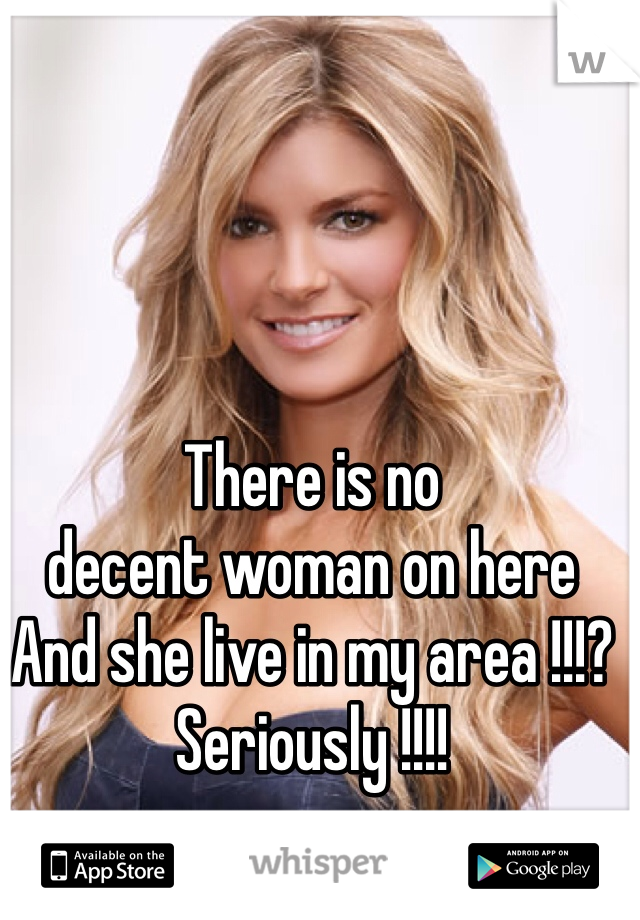 There is no  decent woman on here And she live in my area !!!? Seriously !!!!