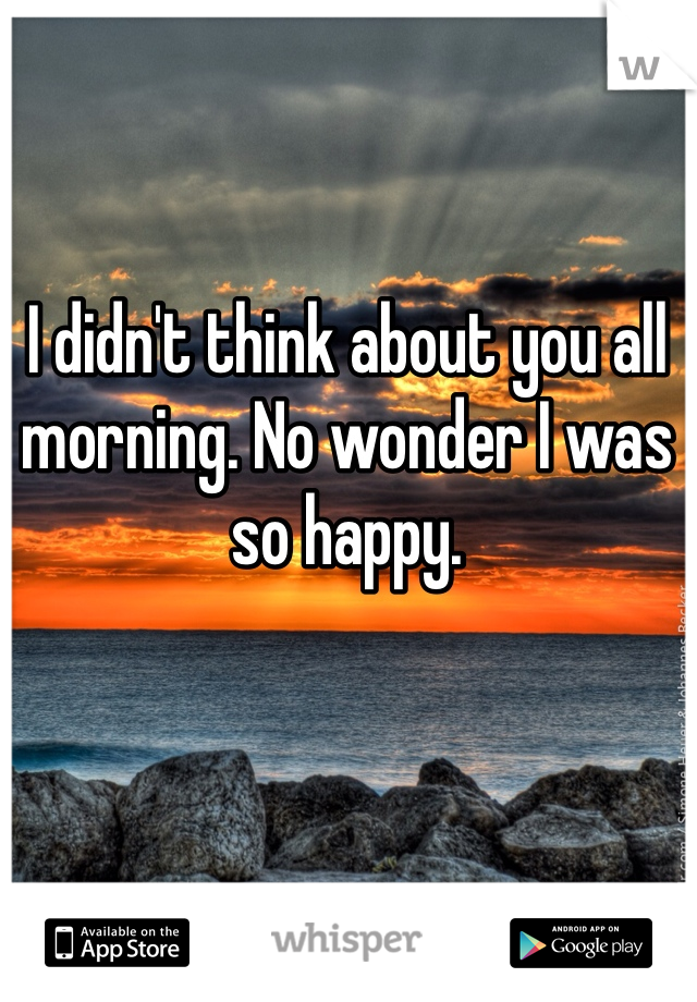 I didn't think about you all morning. No wonder I was so happy.
