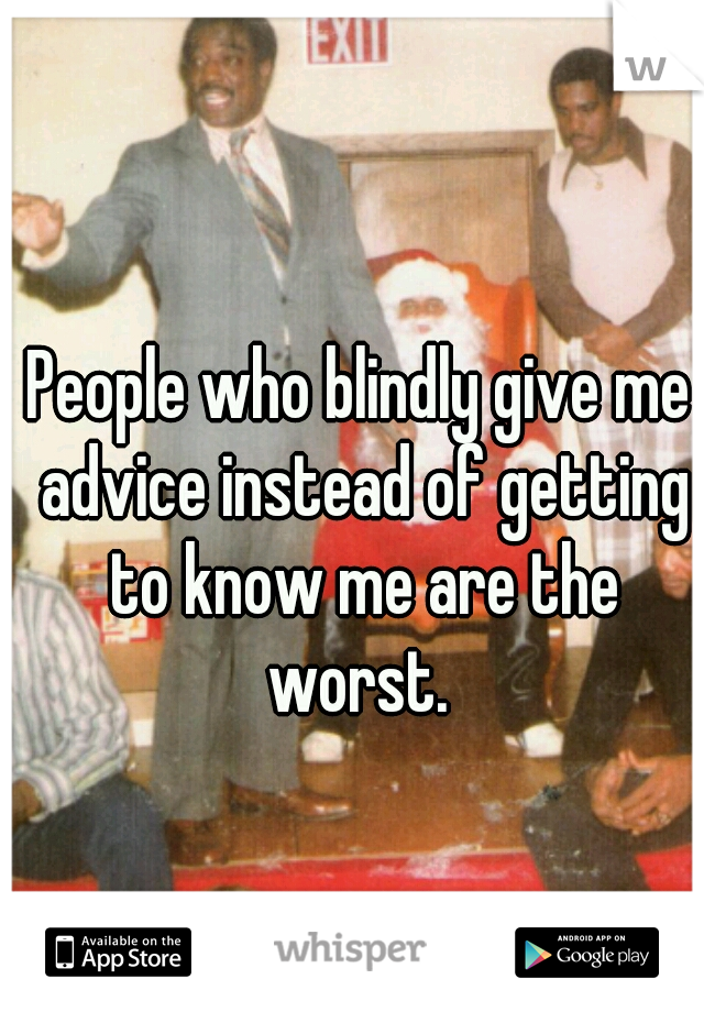 People who blindly give me advice instead of getting to know me are the worst.