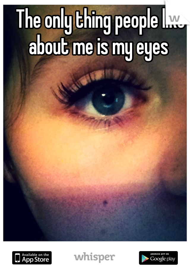The only thing people like about me is my eyes