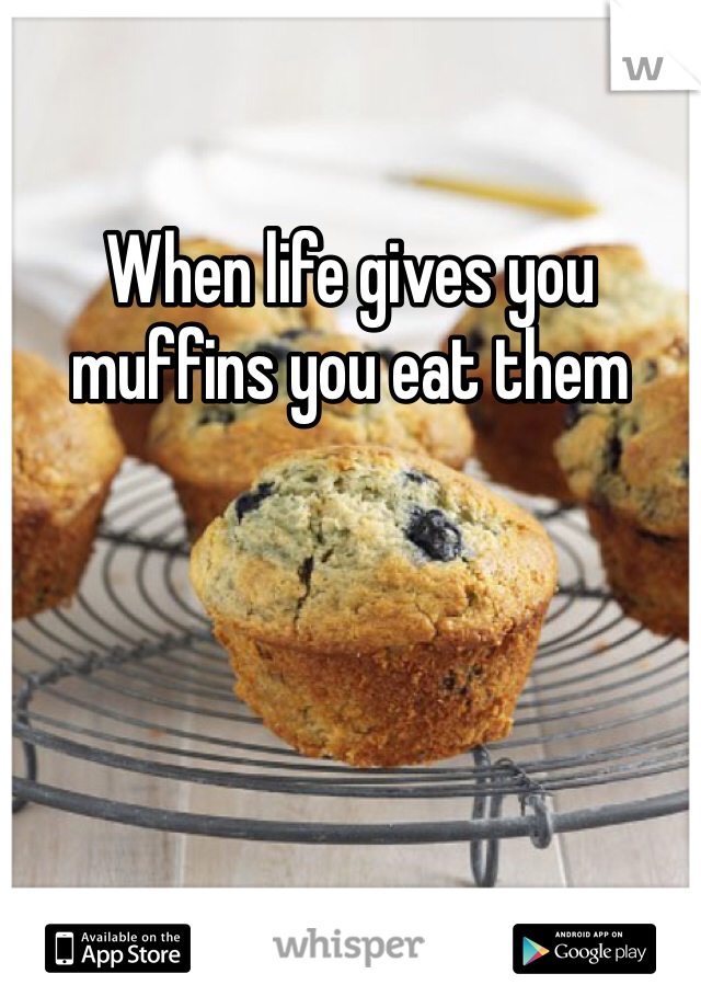When life gives you muffins you eat them