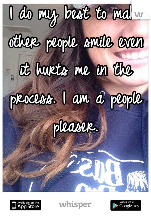 I do my best to make other people smile even it hurts me in the process. I am a people pleaser.