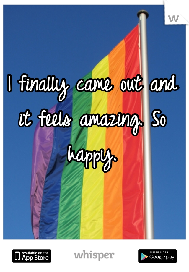 I finally came out and it feels amazing. So happy.
