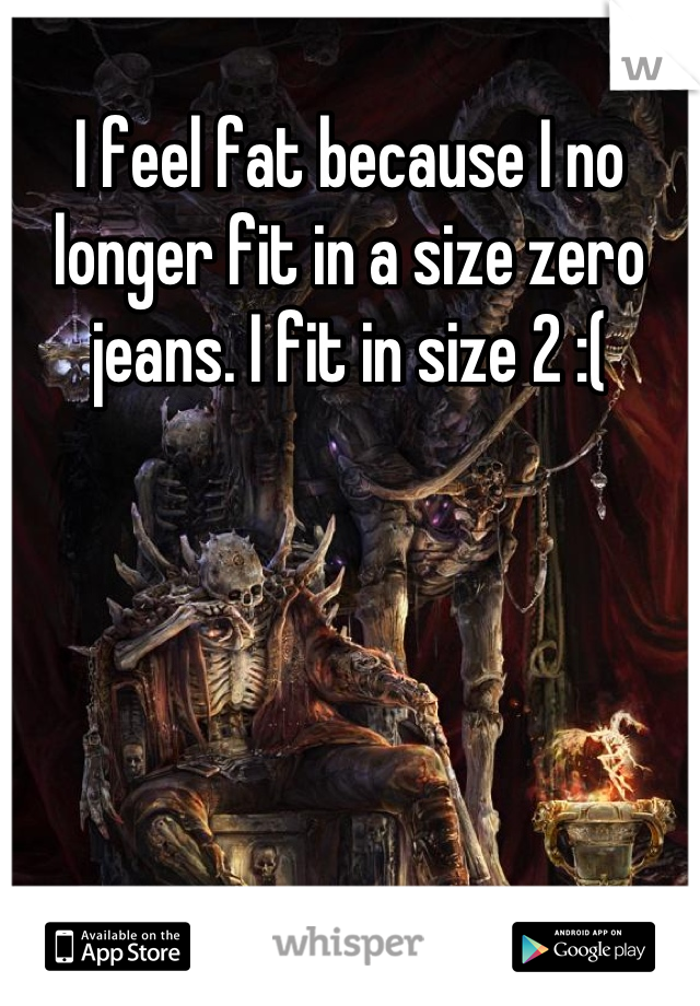 I feel fat because I no longer fit in a size zero jeans. I fit in size 2 :(