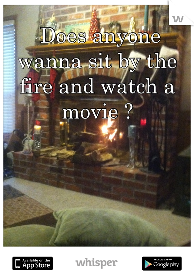 Does anyone wanna sit by the fire and watch a movie ?