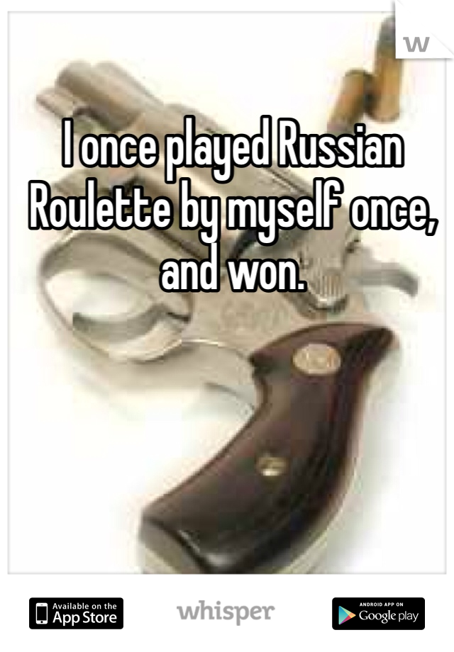 I once played Russian Roulette by myself once, and won.