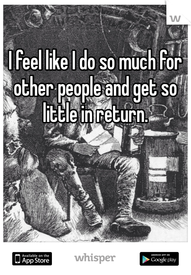 I feel like I do so much for other people and get so little in return.