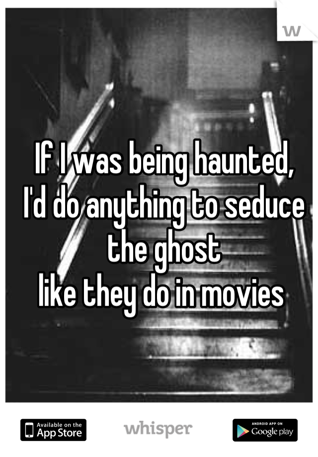 If I was being haunted, I'd do anything to seduce the ghost like they do in movies