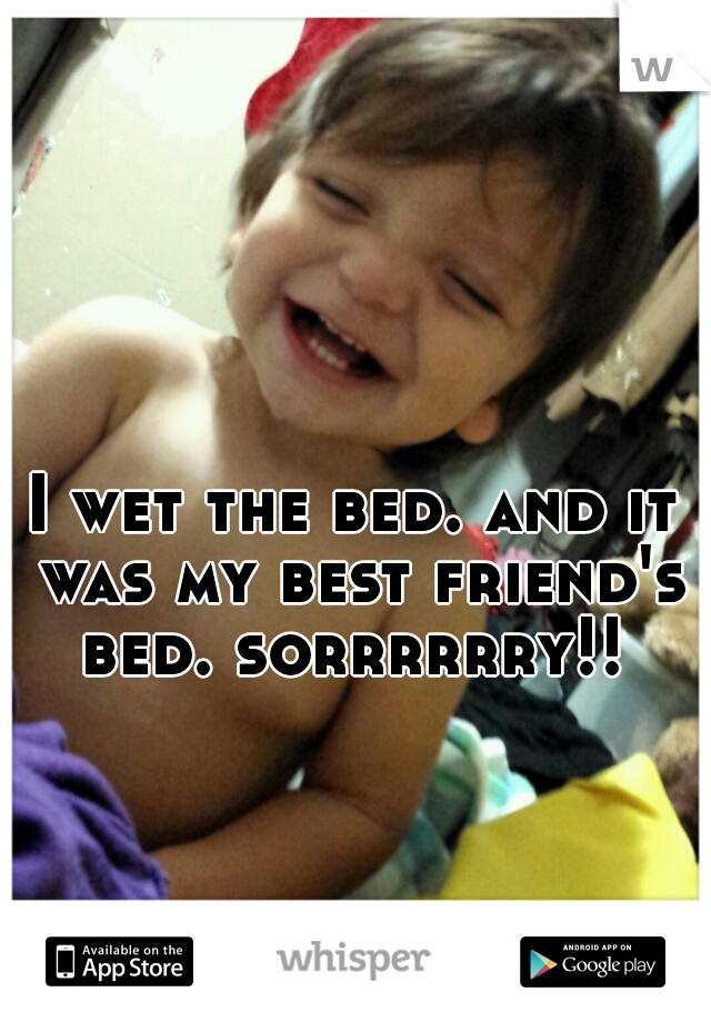 I wet the bed. and it was my best friend's bed. sorrrrrry!!