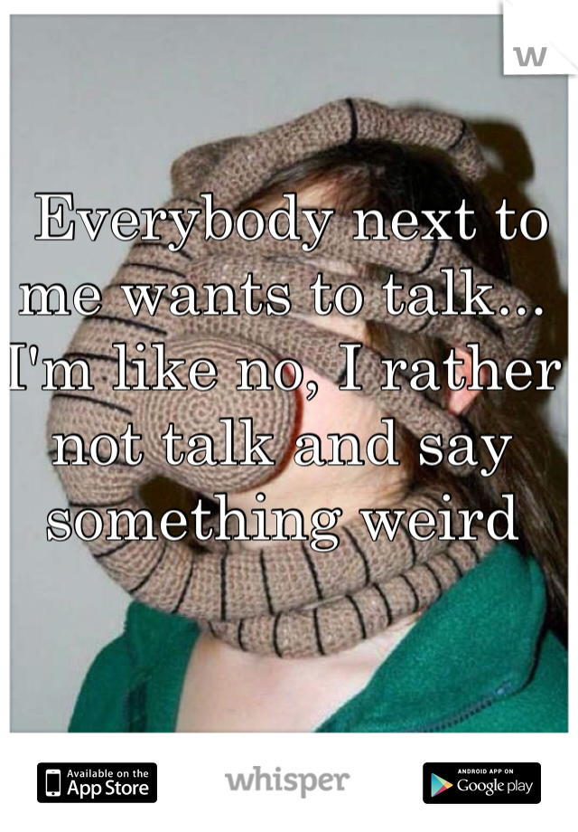 Everybody next to me wants to talk... I'm like no, I rather not talk and say something weird