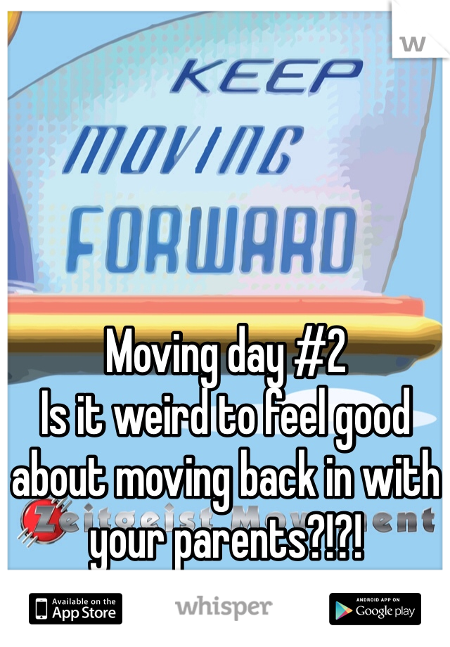 Moving day #2  Is it weird to feel good about moving back in with your parents?!?!