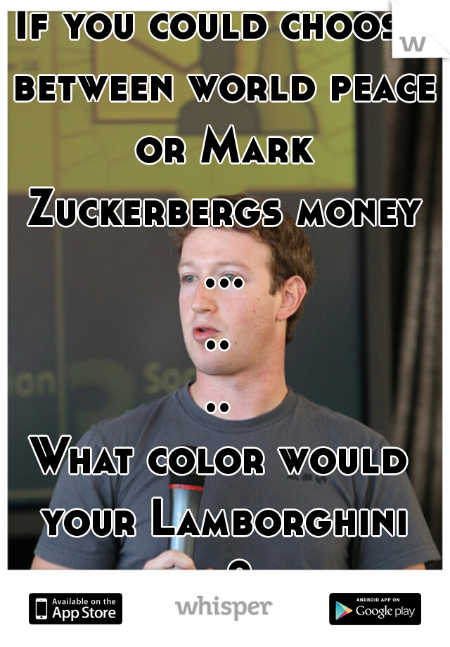 If you could choose between world peace or Mark Zuckerbergs money .......         What color would your Lamborghini be?