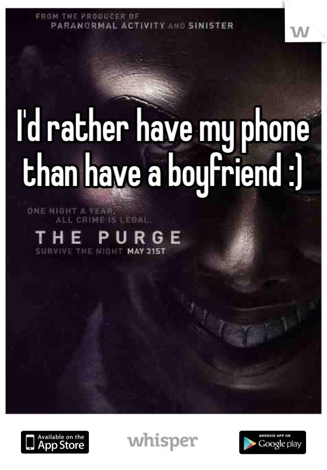 I'd rather have my phone  than have a boyfriend :)
