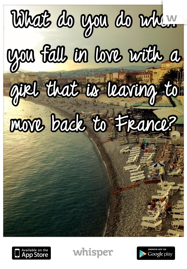 What do you do when you fall in love with a girl that is leaving to move back to France?