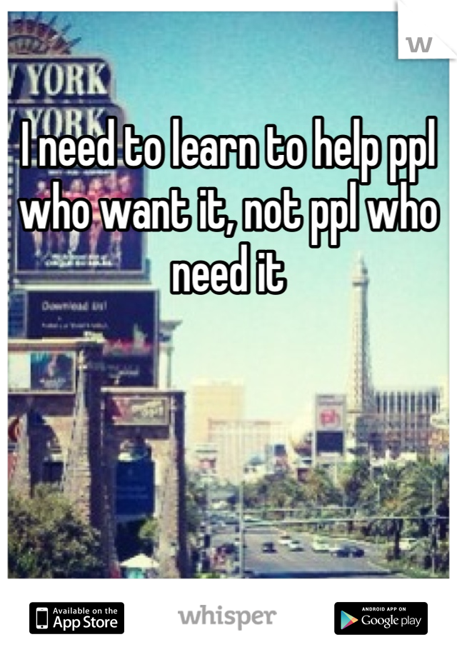 I need to learn to help ppl who want it, not ppl who need it