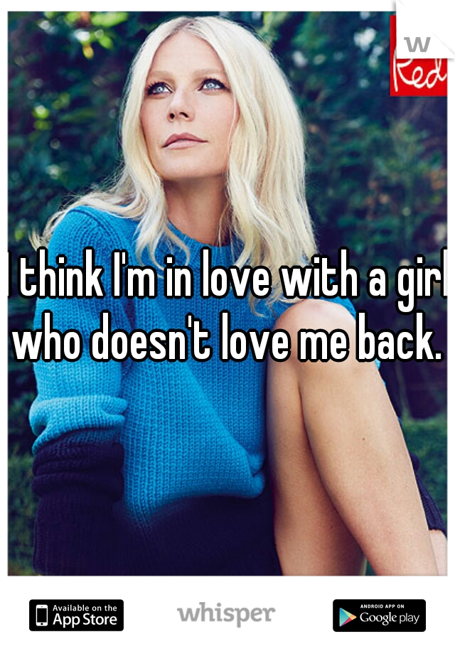 I think I'm in love with a girl who doesn't love me back.