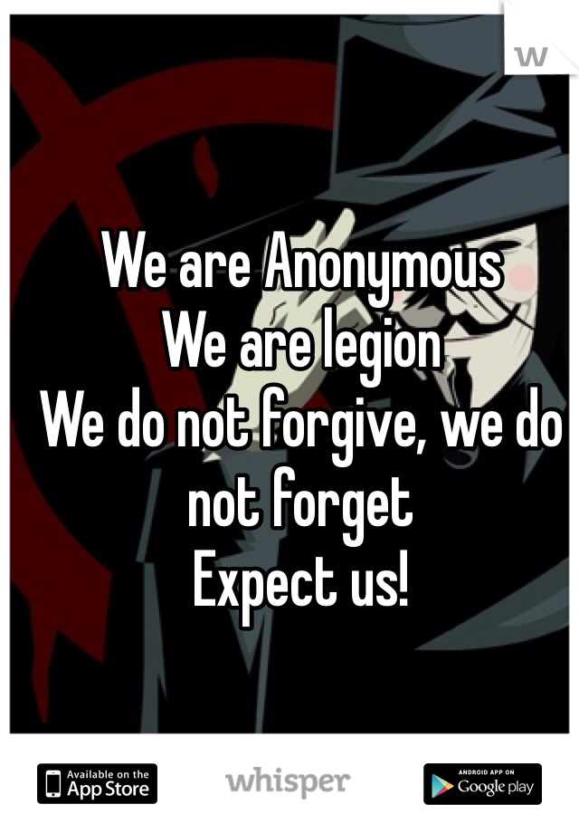 We are Anonymous We are legion We do not forgive, we do not forget Expect us!