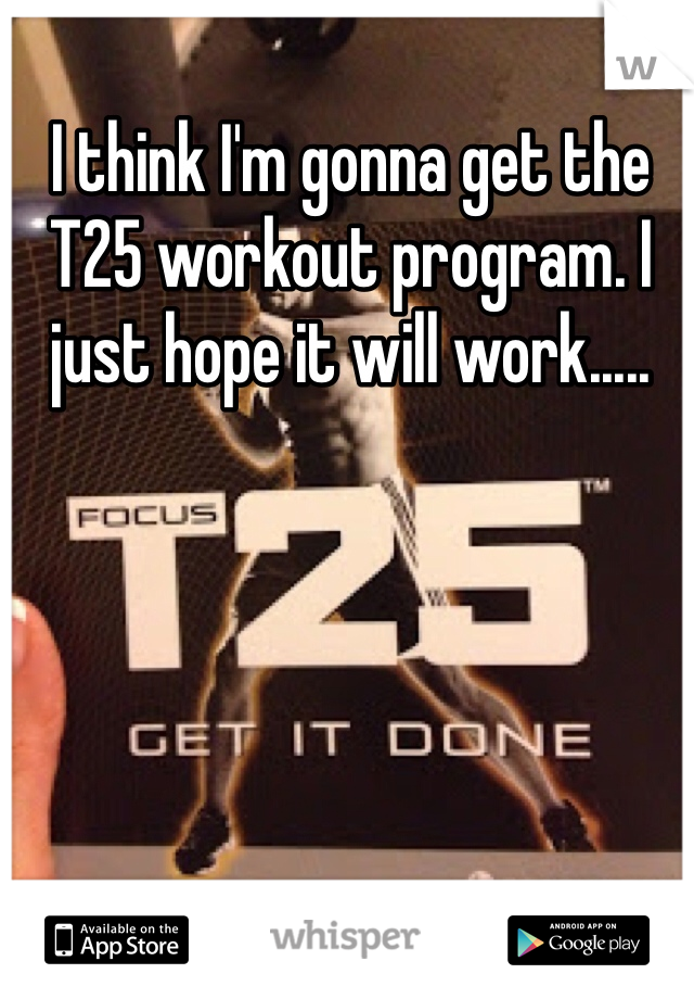 I think I'm gonna get the T25 workout program. I just hope it will work.....