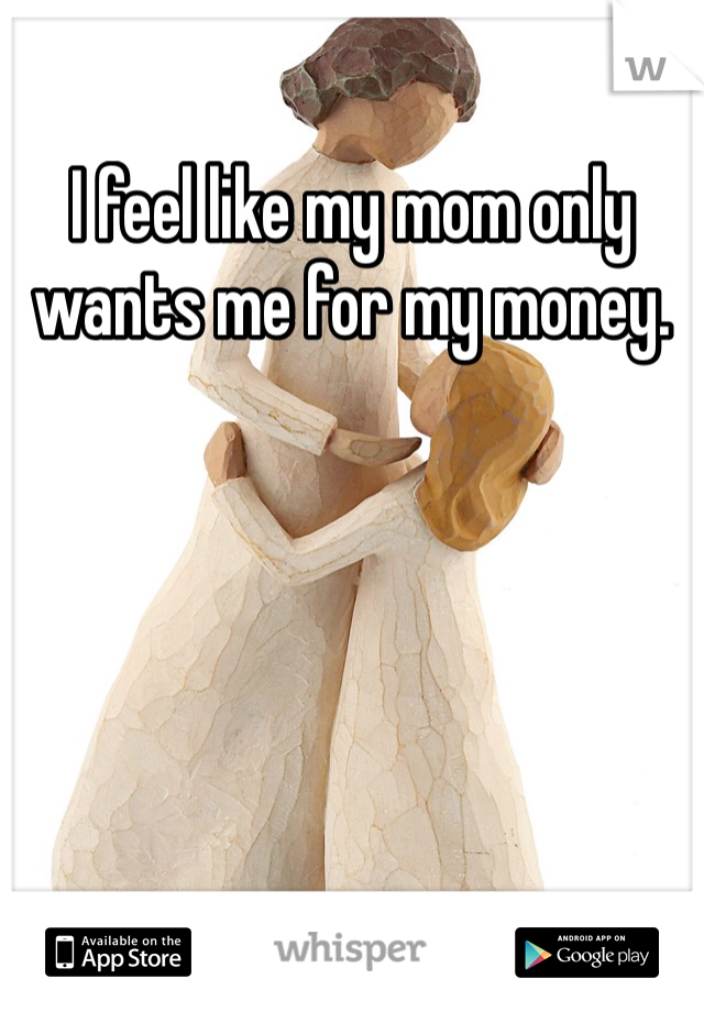 I feel like my mom only wants me for my money.
