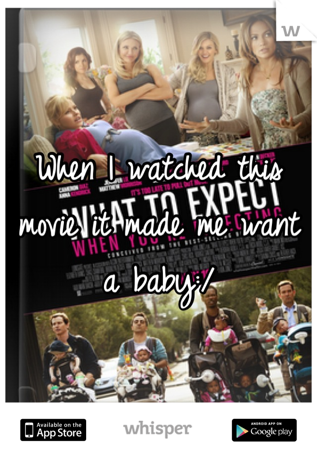 When I watched this movie it made me want a baby:/