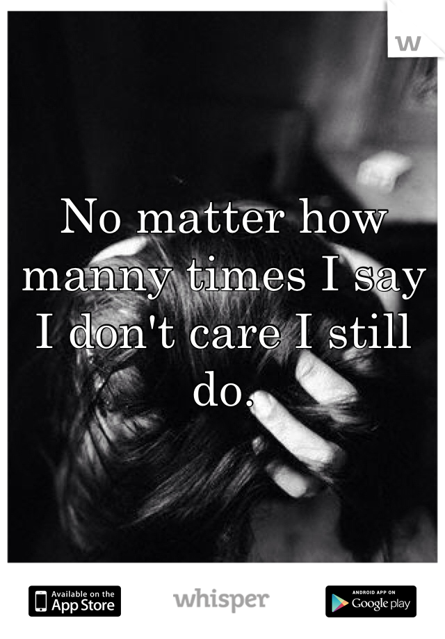 No matter how manny times I say I don't care I still do.