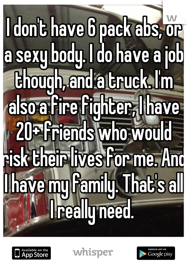 I don't have 6 pack abs, or a sexy body. I do have a job though, and a truck. I'm also a fire fighter, I have 20+ friends who would risk their lives for me. And I have my family. That's all I really need.