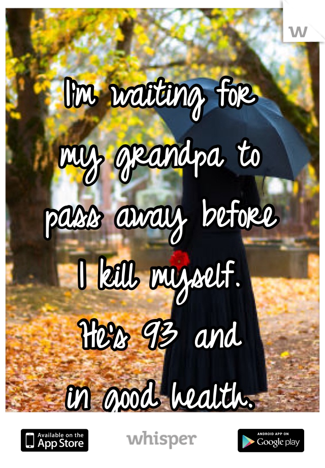 I'm waiting for  my grandpa to  pass away before I kill myself. He's 93 and in good health.