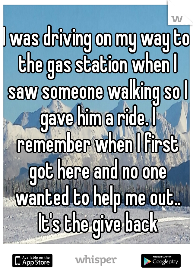 I was driving on my way to the gas station when I saw someone walking so I gave him a ride. I remember when I first got here and no one wanted to help me out.. It's the give back