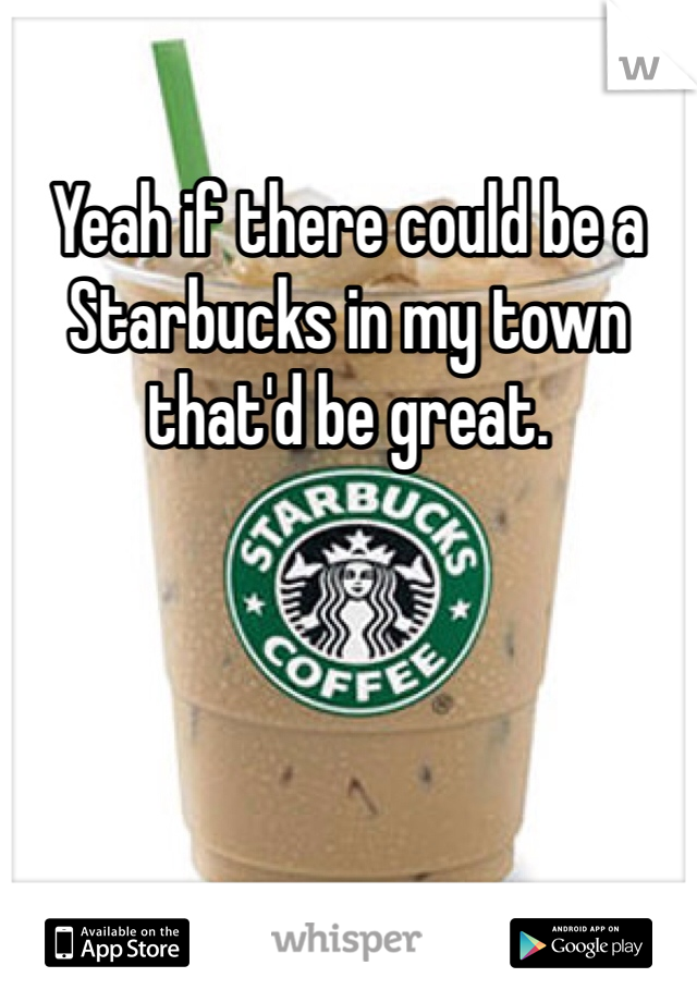Yeah if there could be a Starbucks in my town that'd be great.
