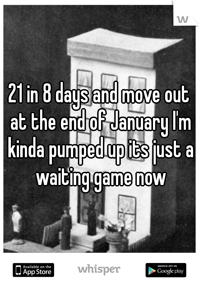21 in 8 days and move out at the end of January I'm kinda pumped up its just a waiting game now