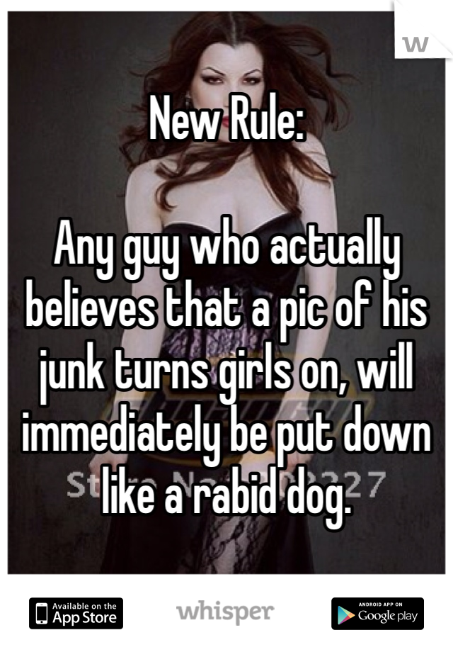 New Rule:  Any guy who actually believes that a pic of his junk turns girls on, will immediately be put down like a rabid dog.