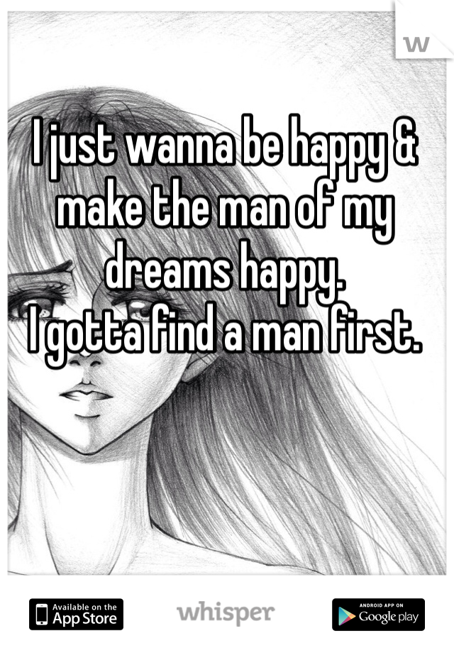 I just wanna be happy & make the man of my dreams happy. I gotta find a man first.