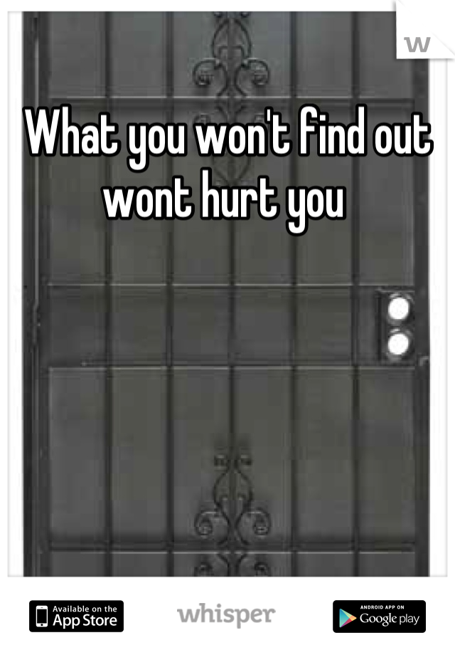 What you won't find out wont hurt you