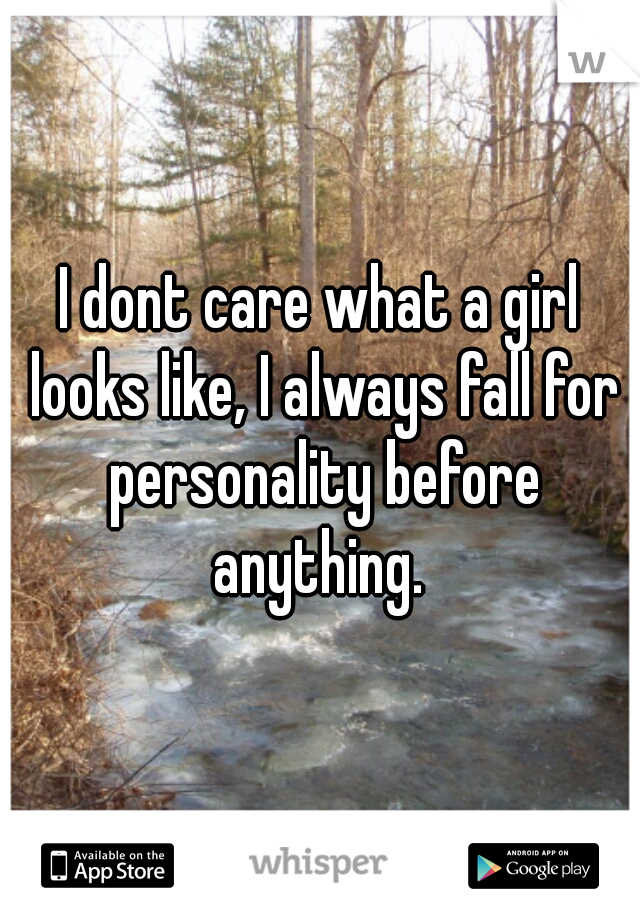 I dont care what a girl looks like, I always fall for personality before anything.