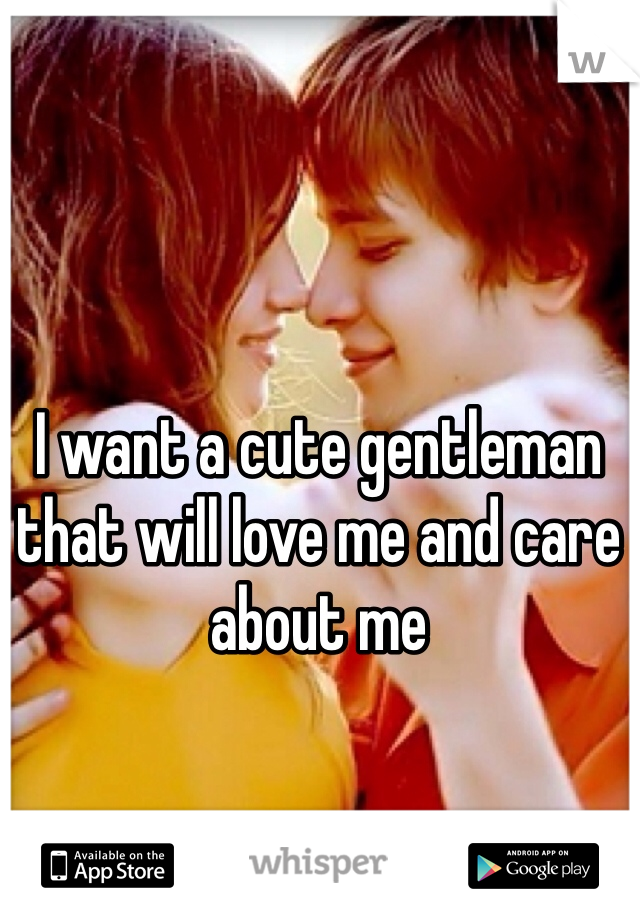 I want a cute gentleman  that will love me and care about me