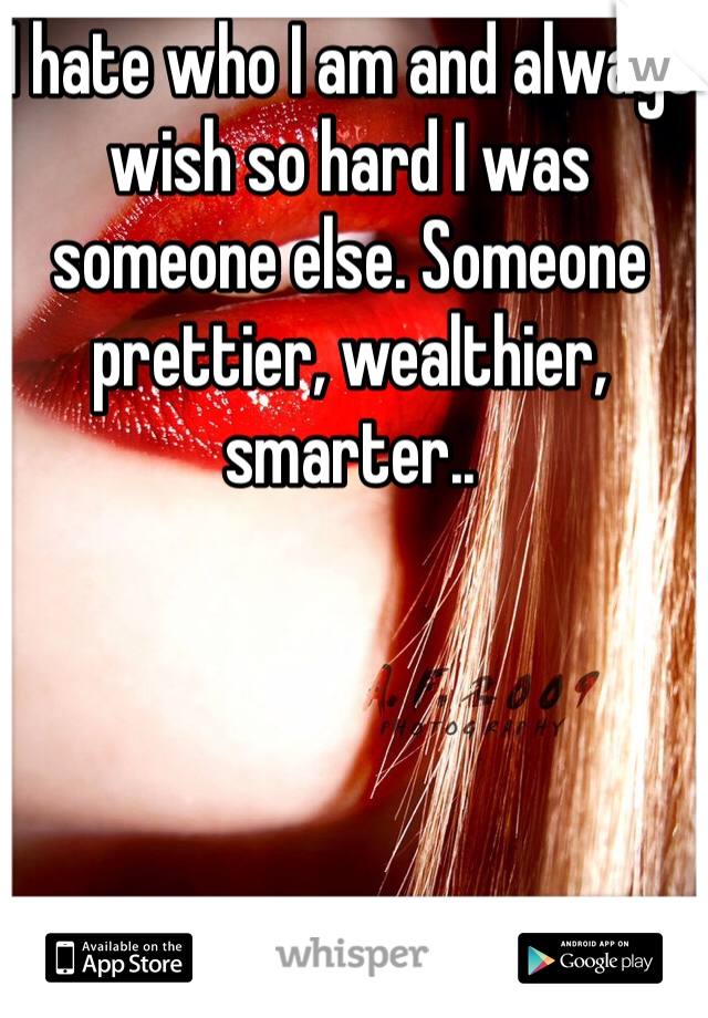 I hate who I am and always wish so hard I was someone else. Someone prettier, wealthier, smarter..