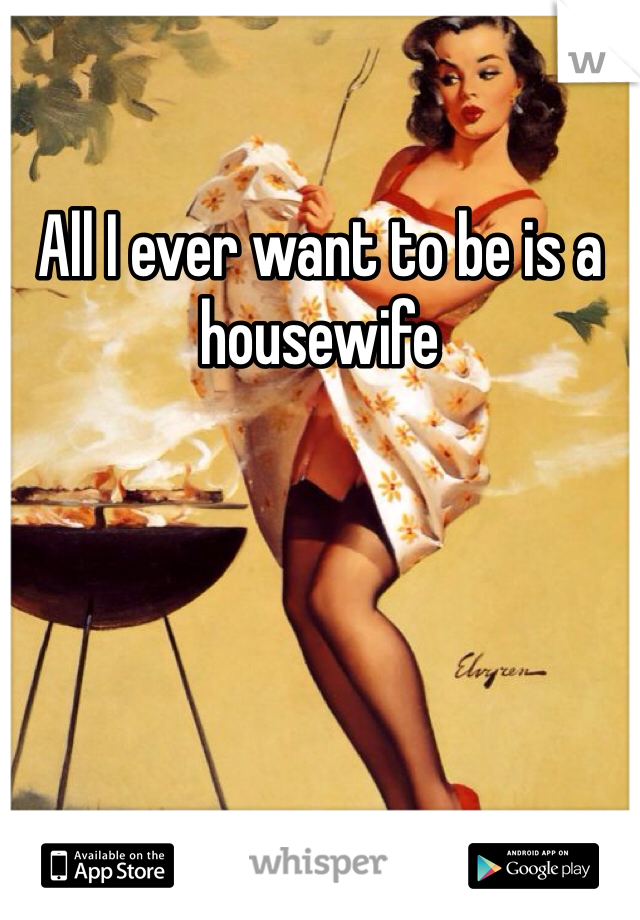All I ever want to be is a housewife