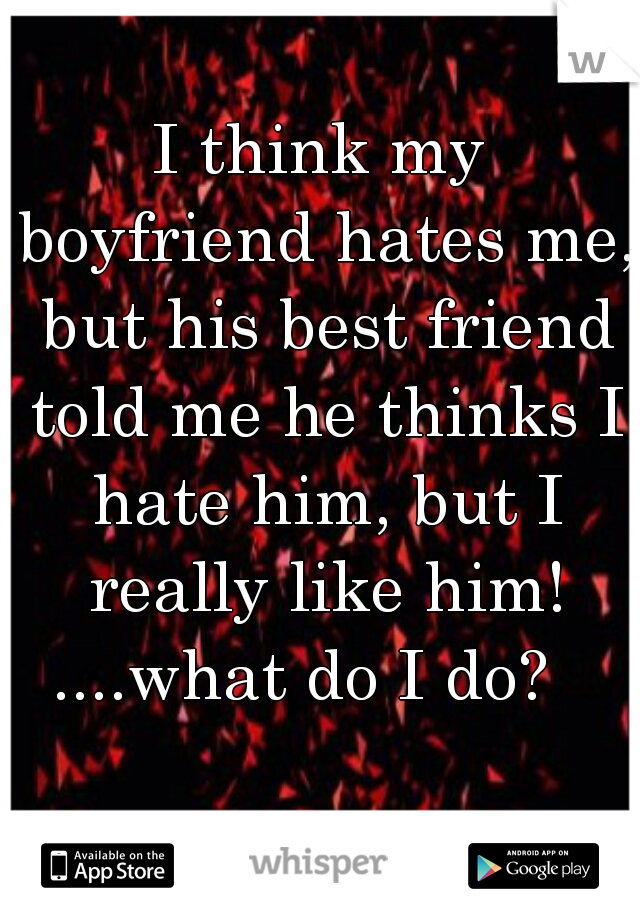I think my boyfriend hates me, but his best friend told me he thinks I hate him, but I really like him! ....what do I do?