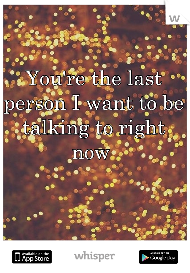You're the last person I want to be talking to right now