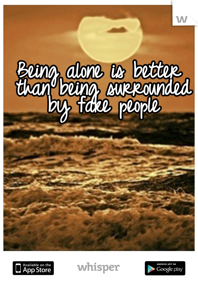 Being alone is better than being surrounded by fake people
