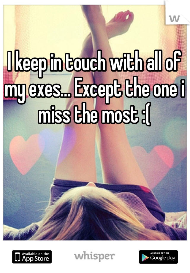 I keep in touch with all of my exes... Except the one i miss the most :(