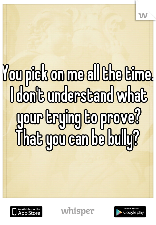You pick on me all the time. I don't understand what your trying to prove? That you can be bully?