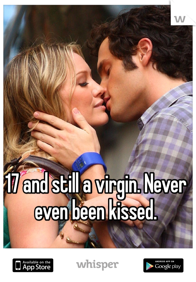 17 and still a virgin. Never even been kissed.